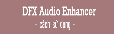 cach su dung dfx audio enhancer