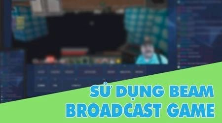 su dung beam de broadcast stream game tren windows 10 creators update