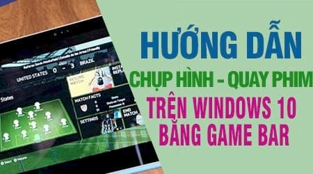 cach chup va quay man hinh game tren windows 10 bang game bar