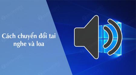 cach chuyen doi tai nghe va loa tren windows 10