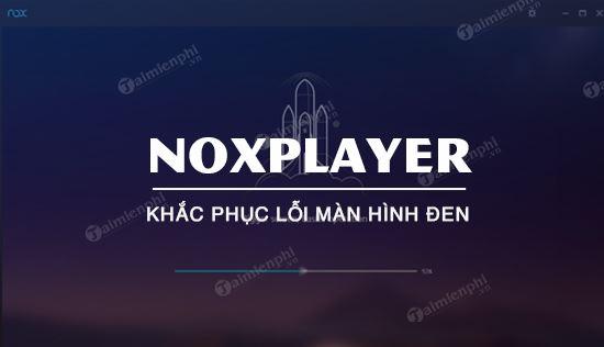 Cách sửa lỗi màn hình đen NoxPlayer, giả lập android