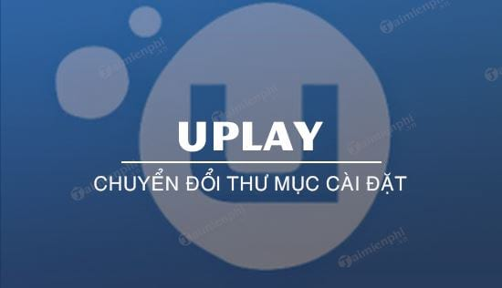 cach chuyen doi thu muc cai dat game tren uplay