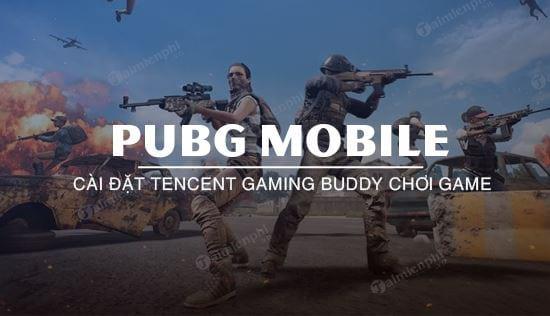 huong dan chinh tencent gaming buddy de choi pubg mobile muot hon