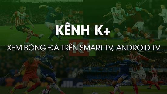 Cách xem bóng đá kênh K+ trên Smart TV, Android TV miễn phí