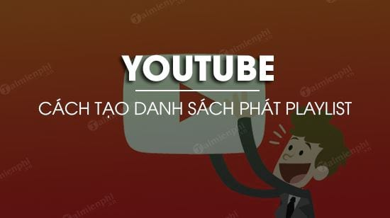 huong dan tao danh sach phat playlist tren youtube