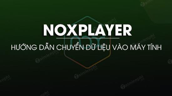chuyen du lieu tu noxplayer vao may tinh nhu the nao