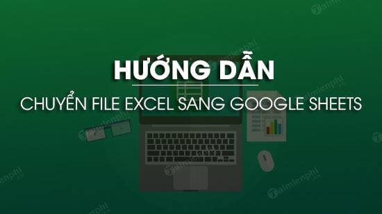 huong dan chuyen file excel sang google sheets
