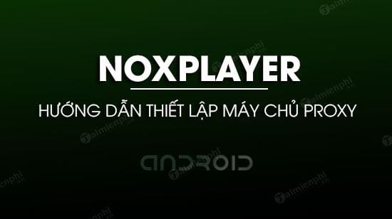 thiet lap may chu proxy trong noxplayer