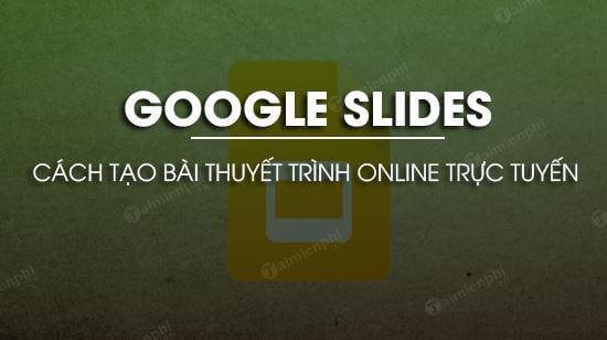 tao bai thuyet trinh online bang google slides