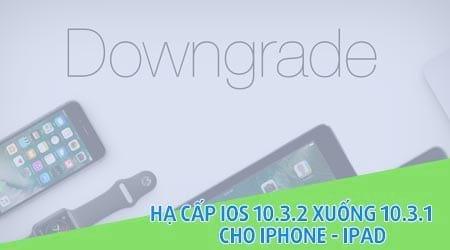 huong dan ha cap ios 10 3 2 xuong 10 3 1 cho iphone ipad