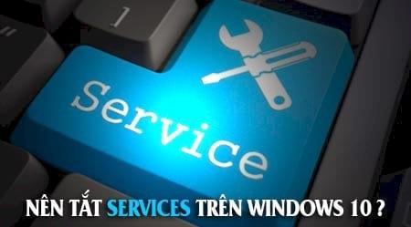 Tắt Services không cần thiết trên Windows 10, tăng tốc Windows 10