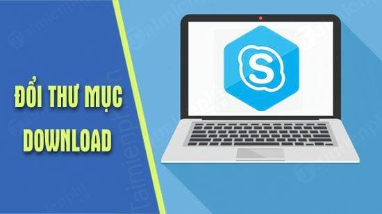 huong dan thay doi thu muc download tren skype
