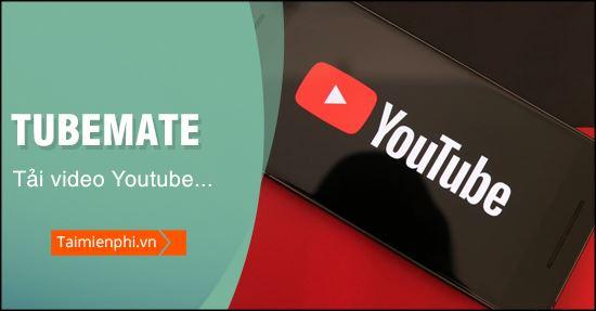 Tải video youtube xuống điện thoại bằng Tubemate, áp dụng thiết bị And