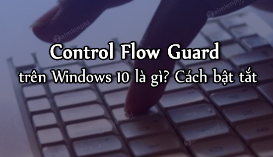 control flow guard tren windows 10 la gi cach bat tat