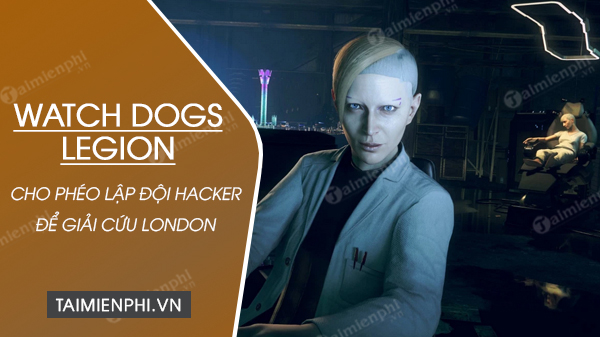 watch dogs legion cho phep ban lap mot doi hacker de giai cuu london