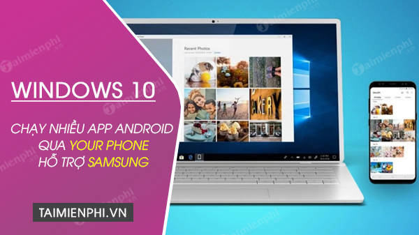 windows 10 chay nhieu ung dung android qua your phone, chi ho tro samsung