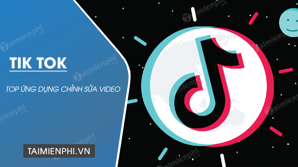 top ung dung chinh sua video tik tok