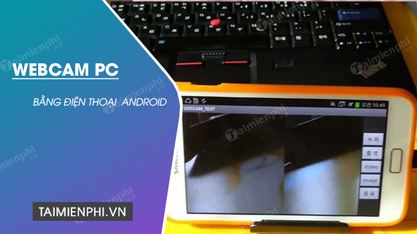 cach su dung dien thoai android lam wecam cho may tinh