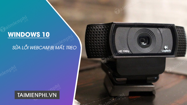 sua loi webcam bi mat tren windows 10