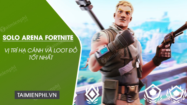vi tri ha canh va loot do trong che do solo arena fortnite