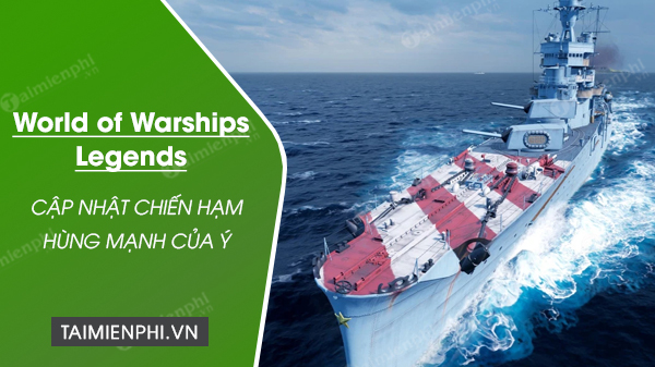 loat chien ham hung manh cua y cap ben world of warships egends