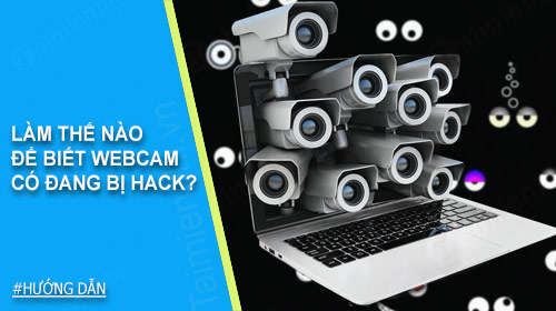 lam the nao de biet webcam co dang bi hack hay khong