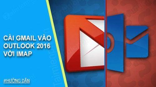 cai gmail vao outlook 2016 voi imap