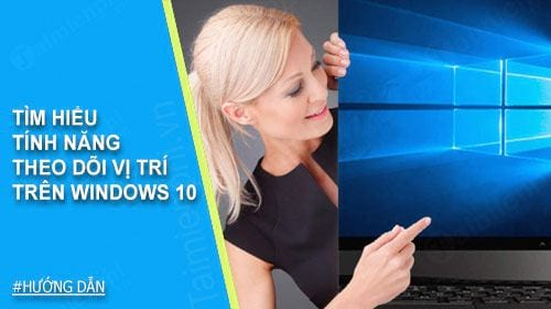 tim hieu tinh nang theo doi vi tri tren windows 10