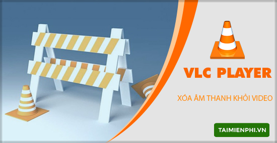 xoa am thanh khoi video bang vlc
