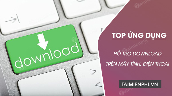 Top ung dung ho tro download tot nhat cho Windows, Mac, Android va iOS