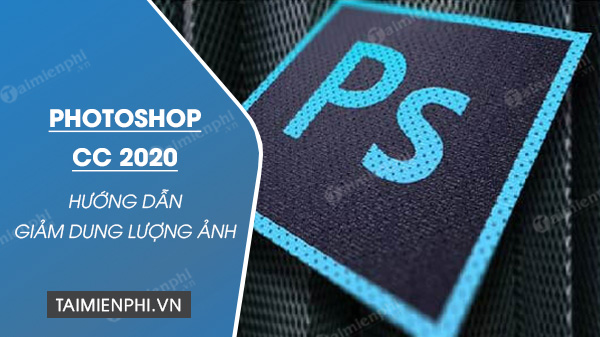 cach giam dung luong anh bang photoshop cc 2020