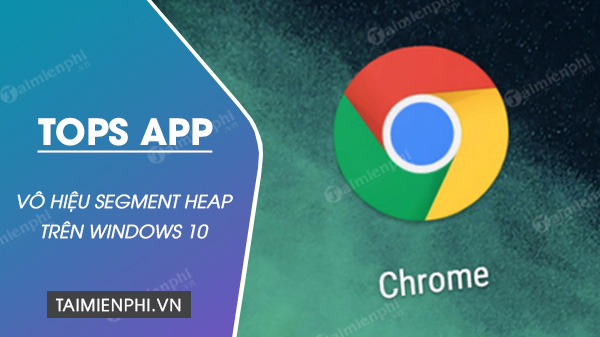 google vo hieu hoa tinh nang segment heap tren chrome 85 do su co ve hieu suat