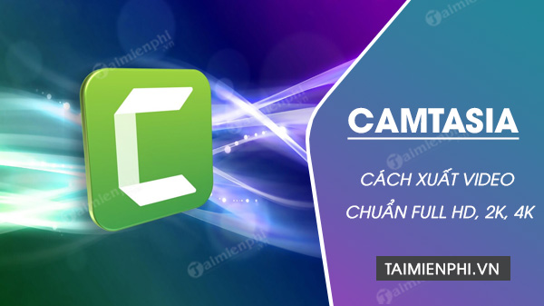 cach xuat video camtasia studio render chuan mp4 fullhd 2k 4k