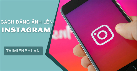 cach dang anh len instagram, tai anh len instagram qua dien thoai iphone, android, may tinh