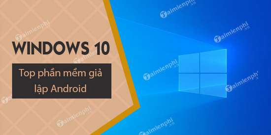 top phan mem gia lap android danh cho windows 10 pc