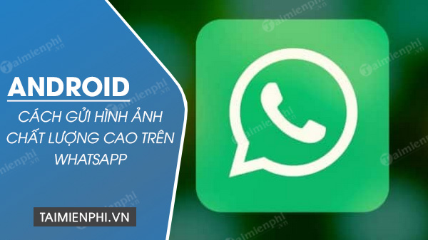 cach gui hinh anh chat luong cao tren whatsapp cho android