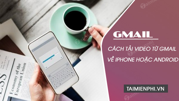cach tai video tu gmail ve iphone hoac android