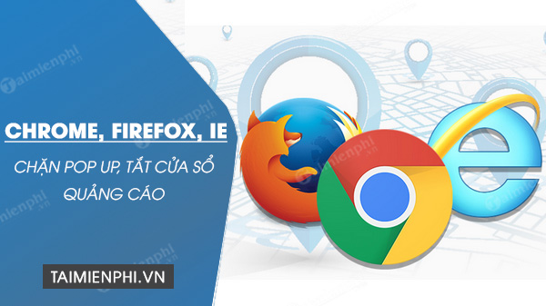 chan pop up, tat cua so quang cao tren chrome, firefox, ie