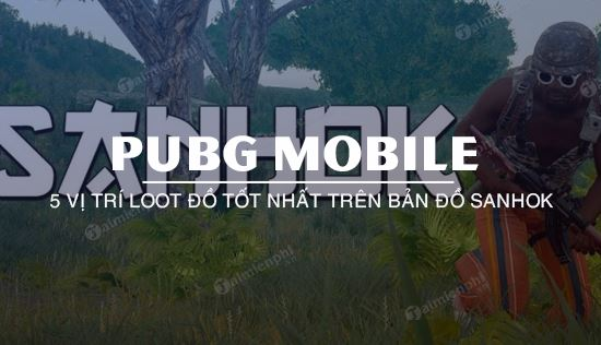 5 diem loot do hang dau o sanhok pubg mobile