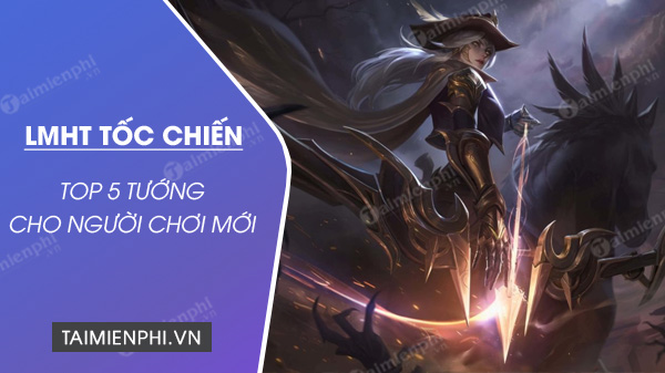 top 5 tuong lmht toc chien tot nhat cho nguoi choi moi
