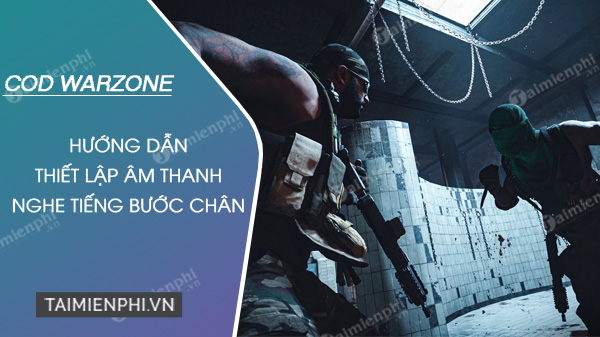 cach thiet lap tieng buoc chan call of duty warzone hieu qua nhat