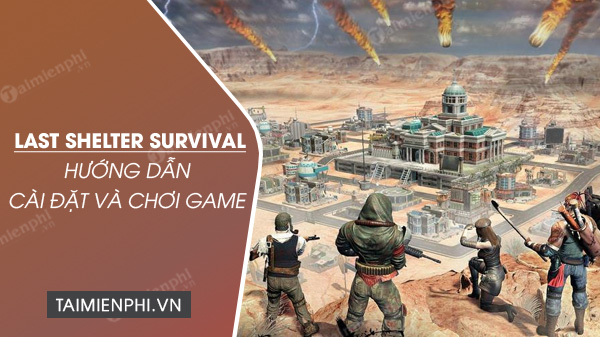 cach tai va choi game last shelter survival