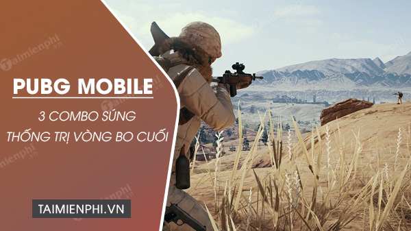 3 combo sung pubg mobile giup ban chien thang vong bo cuoi