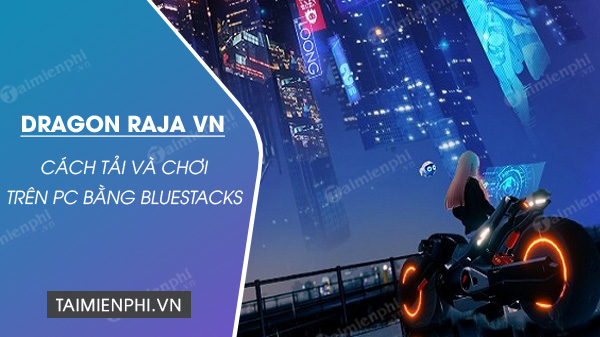 cach tai va choi dragon raja vn tren pc bang bluestacks