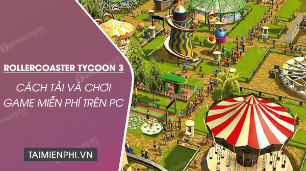 cach tai va choi mien phi rollercoaster tycoon 3 complete edition