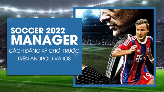 cach dang ky choi truoc soccer manager 2022