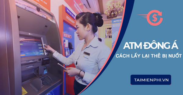 the atm dong a bi nuot phai lam gi
