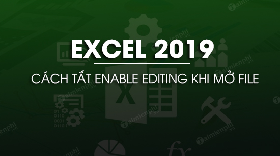 cach tat enable editing khi mo excel 2019