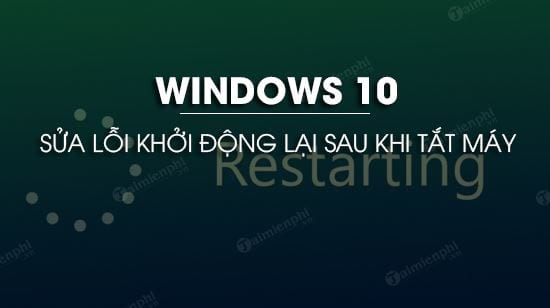 cach sua loi windows 10 khoi dong lai sau khi tat may