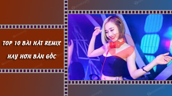 top 10 bai hat remix hay hon ban goc